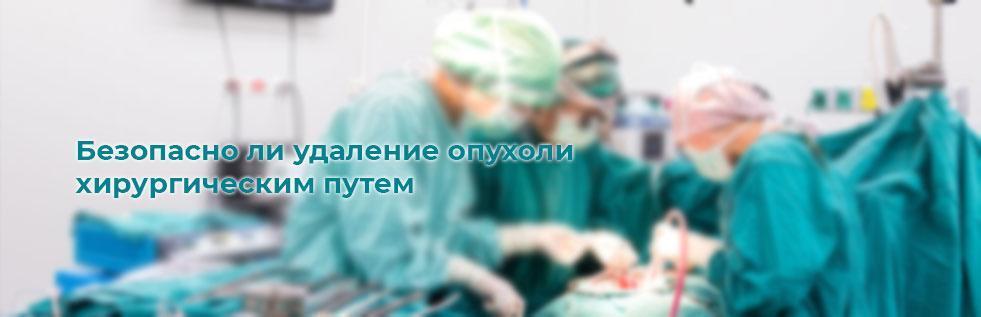 Безопасно ли удаление опухоли хирургическим путем